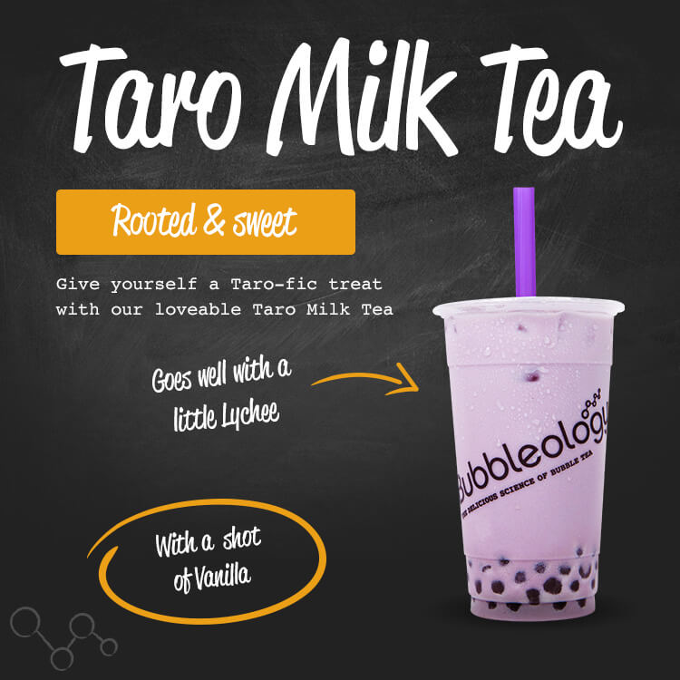 Taro Milk Tea, rooted and sweet. Give yourself a Taro-fic treat with our loveable Taro Milk Tea. Goes well with a little Lychee. With a shot of vanilla.